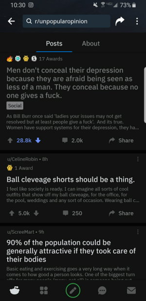 Bodies , The Office, and True: yG 73%  10:30 O  Q r/unpopularopinion  About  Posts  S 17 Awards  Men don't conceal their depression  because they are afraid being seen as  less of a man. They conceal because no  one gives a fuck.  Social  As Bill Burr once said 'ladies your issues may not get  resolved but at least people give a fuck'. And its true.  Women have support systems for their depression, they ha...  Share  28.8k  2.0k  u/CelineRobin 8h  1 Award  Ball cleveage shorts should be a thing  I feel like society is ready. I can imagine all sorts of cool  outfits that show off my ball cleveage, for the office, for  the pool, weddings and any sort of occasion. Wearing ball c..  5.0k  Share  250  u/ScreeMart 9h  90% of the population could be  generally attractive if they took care of  their bodies  Basic eating and exercising goes a very long way when it  comes to how good a person looks. One of the biggest turn  nat allN :. saman  anla Iman.  ~u a0j -ff This sub