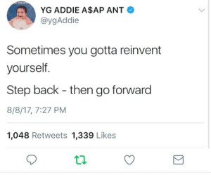Back, Step, and Ant: YG ADDIE A$AP ANT  @ygAddie  Sometimes you gotta reinvent  yourself.  Step back - then go forward  8/8/17, 7:27 PM  1,048 Retweets 1,339 Likes