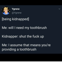 Fuck, Shut the Fuck Up, and Means: . Ygrene  @Ygrene  [being kidnapped]  Me: will I need my toothbrush  Kidnapper: shut the fuck up  Me: I assume that means you're  providing a toothbrush