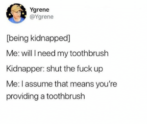 : Ygrene  @Ygrene  [being kidnapped]  Me: will I need my toothbrush  Kidnapper: shut the fuck up  Me: I assume that means you're  providing a toothbrush