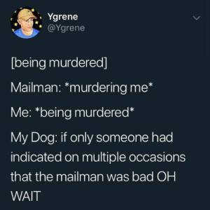 Bad, Dank, and 🤖: Ygrene  @Ygrene  [being murdered]  Mailman: *murdering me*  Me: *being murdered*  My Dog: if only someone had  indicated on multiple occasions  that the mailman was bad OH  WAIT