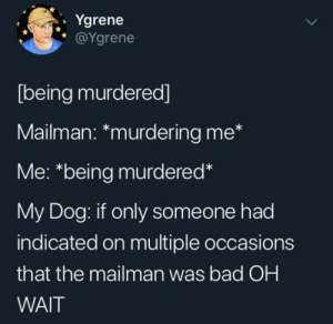 The dog has super crazy senses so you better keep watch for that mailman: Ygrene  @Ygrene  [being murdered]  Mailman: *murdering me*  Me: *being murdered*  My Dog: if only someone had  indicated on multiple occasions  that the mailman was bad OH  WAIT The dog has super crazy senses so you better keep watch for that mailman