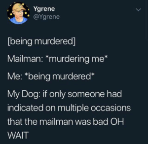 from @ygrene/twitter: Ygrene  @Ygrene  [being murdered]  Mailman: *murdering me*  Me: *being murdered*  My Dog: if only someone had  indicated on multiple occasions  that the mailman was bad OH  WAIT from @ygrene/twitter