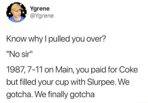 "7/11, Coke, and Why: Ygrene  @Ygrene  Know why l pulled you over?  ""No sir  1987,7-11 on Main, you paid for Coke  but filled your cup with Slurpee. We  gotcha. We finally gotcha"