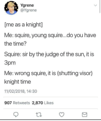 Time, Sun, and The Sun: Ygrene  @Ygrene  [me as a knight]  Me: squire, young squire...do you have  the time?  Squire: sir by the judge of the sun, it is  3pm  Me: wrong squire, it is (shutting visor)  knight time  11/02/2018, 14:30  907 Retweets 2,870 Likes DD themed dump (mostly)