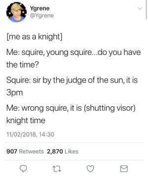 skeleton-richard:  #my squire immediately shoots me in the back with a crossbow  : Ygrene  @Ygrene  [me as a knight]  Me: squire, young squire...do you have  the time?  Squire: sir by the judge of the sun, it is  Зрт  Me: wrong squire, it is (shutting visor)  knight time  11/02/2018, 14:30  907 Retweets 2,870 Likes skeleton-richard:  #my squire immediately shoots me in the back with a crossbow