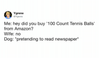 "Amazon, Anaconda, and Dank: Ygrene  @Ygrene  Me: hey did you buy '100 Count Tennis Balls'  from Amazon?  Wife: no  Dog: ""pretending to read newspaper*"