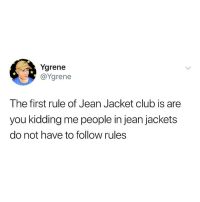Club, Relatable, and First: Ygrene  @Ygrene  The first rule of Jean Jacket club is are  you kidding me people in jean jackets  do not have to follow rules welcome to the club