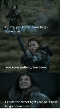 Ygritte, you know I have to go  home now.  You know nothing, Jon Snow.  I know the street lights are on. I have  to go home now.
