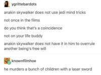 [insert funny and eye-catching title]: ygrittebardots  anakin skywalker does not use jedi mind tricks  not once in the films  do you think that's a coincidence  not on your life buddy  anakin skywalker does not have it in him to overrule  another being's free will  knownfilmhoe  he murders a bunch of children with a laser sword [insert funny and eye-catching title]