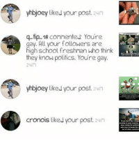 Do you have any words for this guy ???: yhbjoey like your post. 24m  q-tip 18 connenteur Youre  ay. All your followers are  high school freshman who think  they know politics. Youre gay.  yhbjoey liked your post. 24m  cronois liked vour post 24n Do you have any words for this guy ???