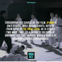 Facts, Memes, and Movies: YIP MAN  THROUGHOUT THE COURSE OF THE FILM, IP MAN IS  ONLY STRUCK TWICE DURING FIGHTS, BOTH OF  THEM BEING IN THE FINAL FIGHT HE IS STRUCK  TWO MORE TIMES BY AJAPANESE SOLDIERS AT  ONE POINT BUT THIS HAPPENS WHEN IPMAN IS AT  GUNPOINT AND HAS SURRENDERED  CINEMA  FACTS What can you recall as the best fight scene ever? - Follow @cinfacts for more posts - Uss MikeTyson YipMan WingChun fightscene movies fight action grandmaster kungfu karate aikido hapkido kravmaga taekwondo boxeo capoeira grappling training mixedmartialarts ninjutsu silat cinema_facts soldier films japan awesome