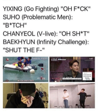 """Infinity, Live, and Problematic: YIXING (Go Fighting) """"OH F*CK""""  SUHO (Problematic Men):  """"B*TCH""""  CHANYEOL (V-live): """"OH SH*T""""  BAEKHYUN (Infinity Challenge):  """"SHUT THE F-""""  Subbed by Xng Han  VN  On tuck whatis t Im surprised Kyungsoo didnt say anything"""