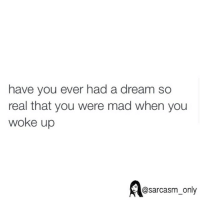 A Dream, Funny, and Memes: have you ever had a dream so  real that you were mad when you  woke up  @sarcasm only ⠀