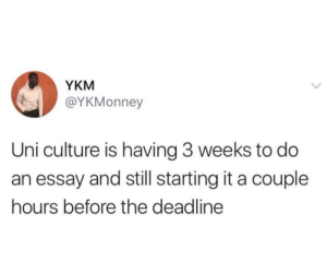 Culture Is: YKM  @YKMonney  Uni culture is having 3 weeks to do  an essay and still starting it a couple  hours before the deadline