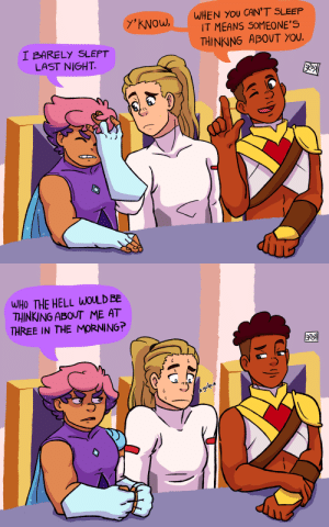 """Tumblr, Blog, and Text: y'kNOW,WHEN YOU CAN'T SLEEP  IT MEANS SOMEONE'S  THINKING ABOUT YOU.  I BARELY SLEPT  LAST NIGHT   WHO THE HELL WOLD BE  THINKING ABOUT ME AT  THREE IN THE MORNING kiose:  someone who loves you…?based on a text post by @curiousscientistkaeDon't worry Adora, Glimmer isn't angry, that's just her""""I'm running on 1hr of sleep"""" face"""