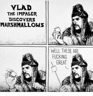 Vlad discovers marshmallows.: YLAD  THE IMPALER  DISCOVERS  MARSHMALLOWS  WELL THESE ARE  FUCKING  GREAT Vlad discovers marshmallows.