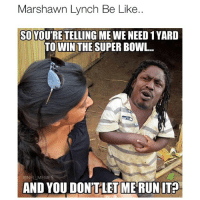 For real tho smh 😑: Marshawn Lynch Be Like..  SO YOU'RE TELLING ME WE NEED 1 YARD  TO WIN THE SUPER BOWL  ONFL MEMES  AND YOU DON'T LET MERUNIT2 For real tho smh 😑