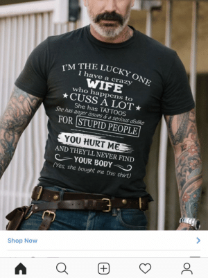 Crazy, Instagram, and Tattoos: y'M THE LUCKY  I have a crazy  WIFE  who happens to  ★CUSS A LOT ★  She has TATTOOS  She has anger issues d a serious dislike  FOR STUPID PEOPLE  YOU HURT ME  AND THEYLL NEVER FIND  (Yes, she bought me this shirt)  YOUR BODYO  Shop Now This ad that I just got on Instagram. Who buys these?!