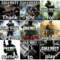 Dank, Funny, and Meme: YMODERN WARFARE  Thank youdfor  CODCAMPERS  CALL-DUTY  MODERN WARFARE  WAR  We  ORLD AT WA  creating nOt VoU  creating hot yo awesome  CALL DUTY  OF  BLACKOPS 11  ALL'DU  CALL DUTY  BLACK OPS  games  gamesto  toplay  toplay My * 😏Follow if you're new😏 * 👇Tag some homies👇 * ❤Leave a like for Dank Memes❤ * Second meme acc: @cptmemes * Don't mind these 👇👇 Memes DankMemes Videos DankVideos RelatableMemes RelatableVideos Funny FunnyMemes memesdailybestmemesdaily gta Codmemes roblox robloxmemes Meme InfiniteWarfare Gaming gta5 bo2 IW mw2 Xbox Ps4 Psn Games VideoGames Comedy Treyarch sidemen sdmn