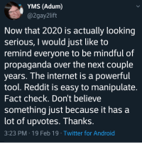 Android, Internet, and Reddit: YMS (Adum)  @2gay2lift  Now that 2020 is actually looking  serious, I would just like to  remind everyone to be mindful of  propaganda over the next couple  years. The internet is a powerful  tool. Reddit is easy to manipulate  Fact check. Dont believe  something just because it has a  lot of upvotes. Thanks  3:23 PM-19 Feb 19 Twitter for Android Something to Keep in Mind