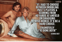 "Memes, Best, and World: YNAA  ""IFI HAD TO CHOOSE  BETWEEN DRIBBLING  PAST 5 PLAYERS &  SCORING FROM  40 YARDS AT ANFIELD  OR SHAGGING  MISS WORLD, IT'D BE A  HARD CHOICE  'VE DONE BOTH""  GEORGE BEST Best !"