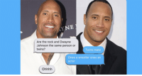 This Girl Just Convinced Her Friend That The Rock Is Two Different People And It's F**king Funny https://t.co/cxKTL4WEQt https://t.co/FaXnI3VIku: YNE  Are the rock and Dwayne  Johnson the same person or  twins?  Twins mate  Ones a wrestler ones an  actor This Girl Just Convinced Her Friend That The Rock Is Two Different People And It's F**king Funny https://t.co/cxKTL4WEQt https://t.co/FaXnI3VIku