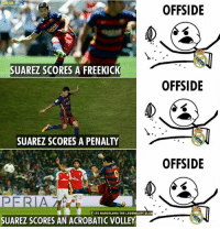 Barcelona, Club, and Memes: YNSM  OFFSIDE  SUAREZ SCORES A FREEKIC  OFFSIDE  SUAREZ SCORES A PENALTY  OFFSIDE  f IFC BARCELONA THE LEGENDARY CLUB  SUAREZ SCORES AN ACROBATIC VOLLEY Every goal Suarez scores, it's offside for Real Madrid fans. 😂😂  Credits - F.C Barcelona : The Legendary Club