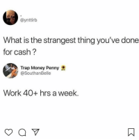 Memes, Money, and Trap: @ynttirb  What is the strangest thing you've done  for cash?  Trap Money Penny  @SouthanBelle  Work 40+ hrs a week 😩