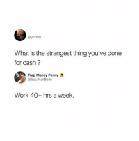 Memes, Money, and Mood: @ynttirb  What is the strangest thing you've done  for cash?  Trap Money Penny  @SouthanBelle  Work 40+ hrs a week. Monday Morning Mood.