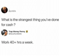 Money, Trap, and Work: @ynttirb  What is the strangest thing you've done  for cash?  Trap Money Penny  @SouthanBelle  Work 40+ hrs a week.