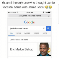 Lmaoo: Yo, am l the only one who thought Jamie  Foxx real name was Jamie Foxx?  10:48 AM  OO  Boost  a jamie foxx real name  Google  jamie foxx real name  ALL  NEWS  IMAGES  VIDEOS  MAPS  Jamie Foxx  Full name  Eric Marlon Bishop Lmaoo
