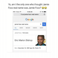 """Google, Jamie Foxx, and Memes: Yo, am l the only one who thought Jamie  Foxx real name was Jamie Foxx?  """" oo Boost令  10:48 AM  78%  a  jamie foxx real name  C  Google  jamie foxx real name  ALL NEWSIMAGES VIDEOS MAPS  Jamie Foxx Full name  Eric Marlon Bishop  Born: December 13, 1967 (age 49), TeX The fuck..😂😂😂"""