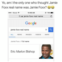 My life has been a lie 😂: Yo, am the only one who thought Jamie  Foxx real name was Jamie Foxx?  10:48 AM  OO  Boost  a n jamie foxx real name  Google  jamie foxx real name  ALL  NEWS  IMAGES  VIDEOS  MAPS  Jamie Foxx  Full name  Eric Marlon Bishop My life has been a lie 😂
