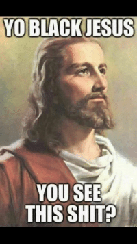 yo: YO BLACK JESUS  YOU SEE  THIS SHIT