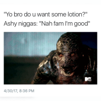 "Blackpeopletwitter, Fam, and Yo: ""Yo bro do u want some lotion?""  Ashy niggas: ""Nah fam I'm good""  4/30/17, 8:36 PM <p>Skin so ashy it wanted to catch them all (via /r/BlackPeopleTwitter)</p>"