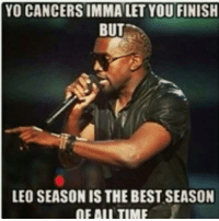 YO CANCERS IMMA LET YOU FINISH  BUT  LEO SEASON IS THE BEST SEASON  OF AIL TIME