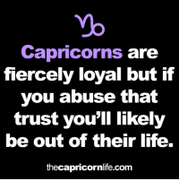 Life, Yo, and Com: yo  Capricorns are  fiercely loyal but if  you abuse that  trust you'll likely  be out of their life.  thecapricornlife.com