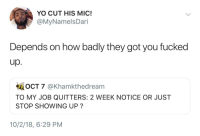 Fuck that, Im not showing up: YO CUT HIS MIC!  @MyNamelsDari  Depends on how badly they got you fucked  up.  OCT 7 @Khamkthedream  TO MY JOB QUITTERS: 2 WEEK NOTICE OR JUST  STOP SHOWING UP?  10/2/18, 6:29 PM Fuck that, Im not showing up