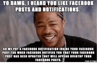 Facebook's brilliant new post tab feature: YO DAING, I  HEARD YOU LIKE FACEBOOK  POSTS AND NOTIFICATIONS.  SO WE PUT A FACEBOOK NOTIFICATION INSIDE YOUR FACEB00K  POST TAB WHEN FACEB00K NOTIFIES YOU THAT YOUR FACEB00K  POST HAS BEEN UPDATED THAT WILL APPEAR OVERTOP TOUR  FACEBOOK POSTS  made on imgur Facebook's brilliant new post tab feature