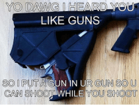 Memes, 🤖, and Sod: YO DAWG HEARD  LIKE GUNS  SOD I PUT A  GUN IN UR GUN SO U  CAN SHOO  WHILE YOU SHOOT @magpacker