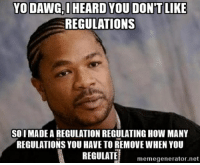 Trump's Proposed Regulation on Regulation: YO DAWG, HEARD YOU DON'T LIKE  REGULATIONS  SO I MADE A REGULATION REGULATING HOW MANY  REGULATIONS YOU HAVE TO REMOVE WHEN YOU  REGULATE  memegenerator.net Trump's Proposed Regulation on Regulation