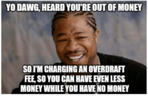 Banks.: YO DAWG, HEARD YOU'RE OUT OF MONEY  SO TM CHARGING AN OVERDRAFT  FEE, SO YOU CAN HAVE EVEN LESS  MONEY WHILE YOU HAVE NO MONEY Banks.
