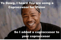 yo dawg: Yo Dawg, I heard You are using a  Coproccesor for Vision  So I added a coproccesor to  your coproccesor
