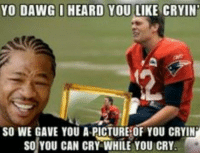 With the Superbowl this Sunday. I know most of us hate the Pats and Brady. So lets see some of your favorite anti brady/pats memes! 👇👇👇 -DC: YO DAWG I HEARD YOU LIKE CRYIN  SO WE GAVE YOU A PICTURE OF YOU CRYIN  SO YOU CAN CRY WHILE YOU CRY. With the Superbowl this Sunday. I know most of us hate the Pats and Brady. So lets see some of your favorite anti brady/pats memes! 👇👇👇 -DC