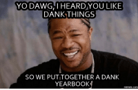 yo dawg: YO DAWG I HEARD YOU LIKE  DANK THINGS  SO WE PUTITOGETHER A DANK  YEARBOOK  COM