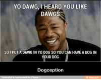 yo dawg: YO DAWG, I HEARD YOU LIKE  DAWGS  SO I PUT A DAWG IN YO DOG SO YOU CAN HAVE A DOG IN  YOUR DOG  Dogception  Handcrafted by Anastasiabella for iFunny