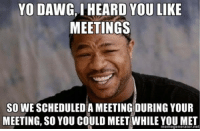 yo dawg: YO DAWG, I HEARD YOU LIKE  MEETINGS  SO WE SCHEDULEDA MEETING:DURING YOUR  MEETING, SO YOU COULD MEET WHILE YOU MET