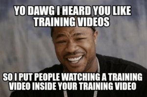 I wish I was making this up: YO DAWG I HEARD YOU LIKE  TRAINING VIDEOS  SOIPUT PEOPLE WATCHING A TRAINING  VIDEO INSIDE YOUR TRAINING VIDEO I wish I was making this up