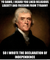 PIMP MY REVOLUTION: YO DAWG, I HEARD YOU LIKED RELIGIOUS  LIBERTY AND FREEDOM FROM TYRANNY  SO I WROTE THE DECLARATION OF  INDEPENDENCE  memegenerator.net PIMP MY REVOLUTION
